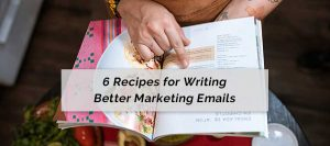 6 Recipes For Writing Better Marketing Emails